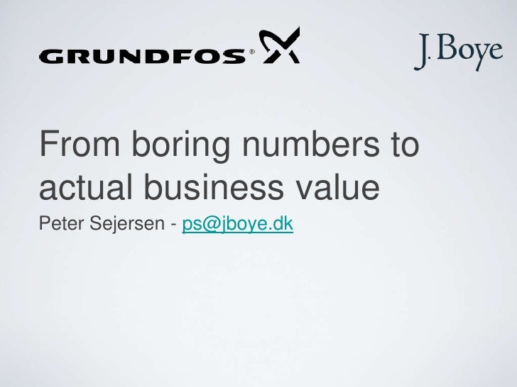From boring numbers to actual business value<br />Peter Sejersen - ps@jboye.dk<br />