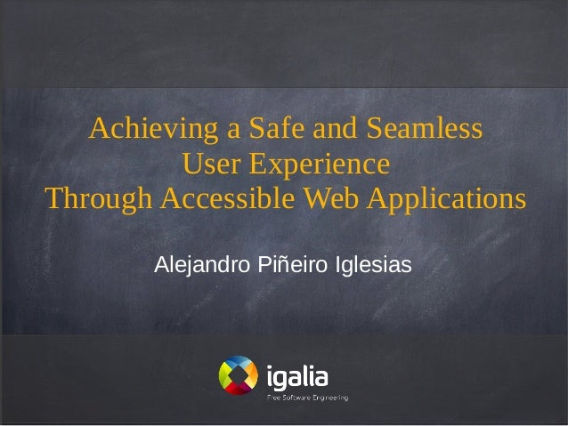 Achieving a Safe and Seamless         User ExperienceThrough Accessible Web Applications       Alejandro Piñeiro Iglesias