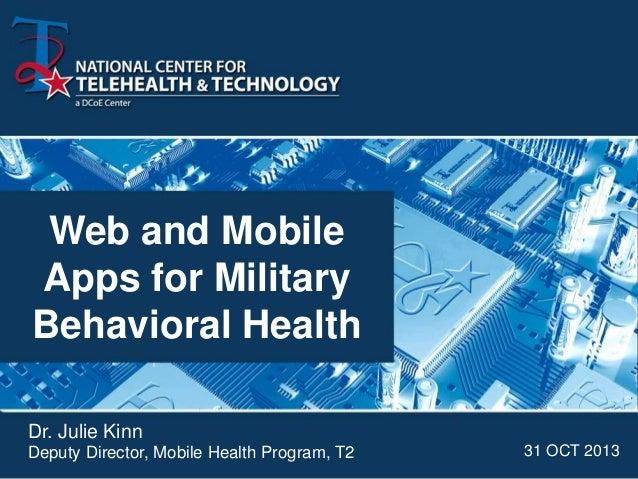 Web and Mobile Apps for Military Behavioral Health Dr. Julie Kinn Deputy Director, Mobile Health Program, T2  31 OCT 2013