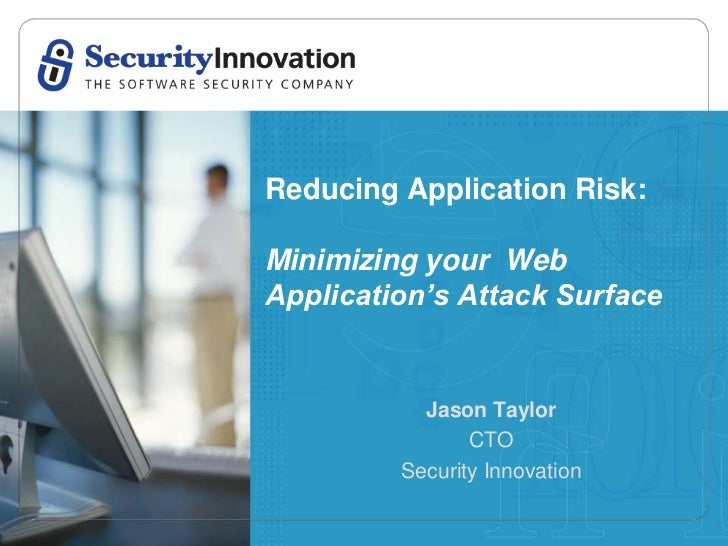 Reducing Application Risk:Minimizing your WebApplication's Attack Surface           Jason Taylor                CTO       ...