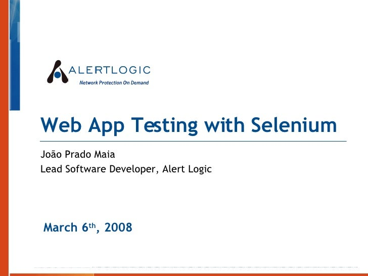 Web App Testing with Selenium João Prado Maia Lead Software Developer, Alert Logic March 6 th , 2008