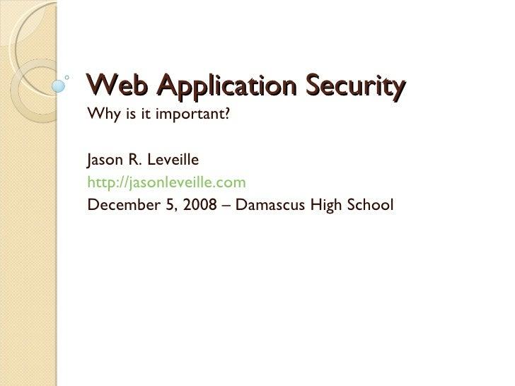 Web Application Security Why is it important? Jason R. Leveille http://jasonleveille.com December 5, 2008 – Damascus High ...
