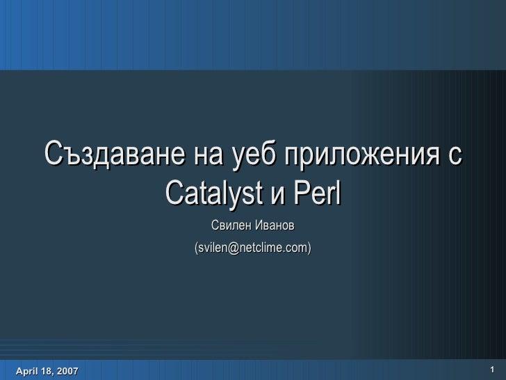 Създаване на уеб приложения с Catalyst и Perl Свилен Иванов (svilen@netclime.com)