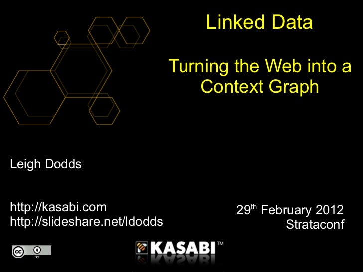 Leigh Dodds http://kasabi.com http://slideshare.net/ldodds Linked Data Turning the Web into a Context Graph 29 th  Februar...