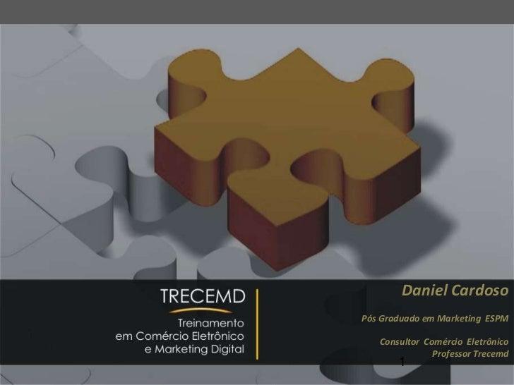 Daniel Cardoso<br />Pós Graduado em Marketing ESPM<br />ConsultorComércio  Eletrônico<br />Professor Trecemd<br />1<br />