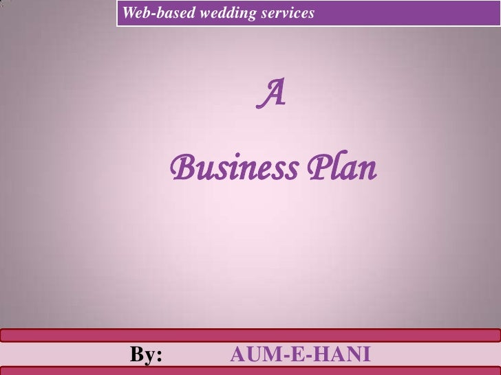 A <br />Business Plan<br />Web-based wedding services<br />By:		AUM-E-HANI<br />