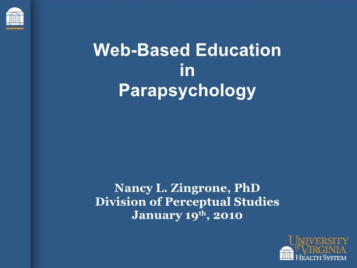 Web-Based Education in Parapsychology Nancy L. Zingrone, PhD Division of Perceptual Studies January 19 th , 2010