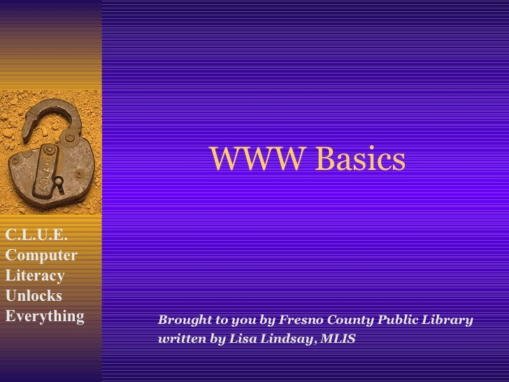 WWW Basics Brought to you by Fresno County Public Library written by Lisa Lindsay, MLIS