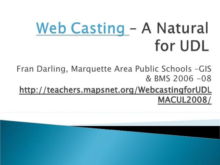 Fran Darling, Marquette Area Public Schools –GIS & BMS 2006 -08 http://teachers.mapsnet.org/WebcastingforUDLMACUL2008/