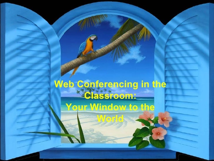 Web Conferencing in the Classroom: Your Window to the World