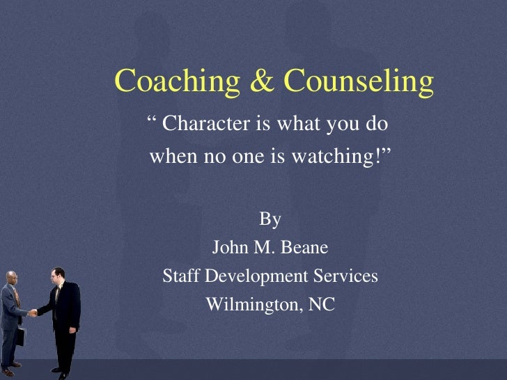 "Coaching & Counseling ""  Character is what you do  when no one is watching!"" By John M. Beane Staff Development Services W..."