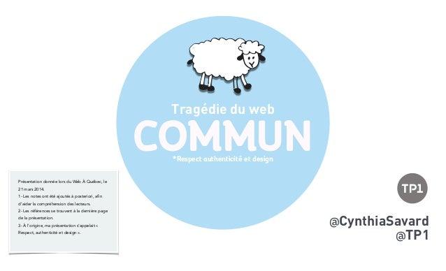 COMMUN Tragédie du web @CynthiaSavard @TP1 *Respect authenticité et design Présentation donnée lors du Web À Québec, le 21...