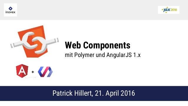 Web Components mit Polymer und AngularJS 1.x Patrick Hillert, 21. April 2016 +