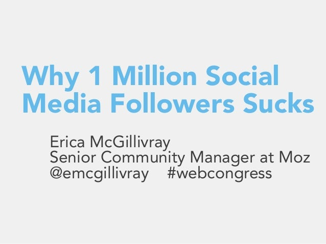 Why 1 Million Social Media Followers Sucks Erica McGillivray Senior Community Manager at Moz @emcgillivray #webcongress