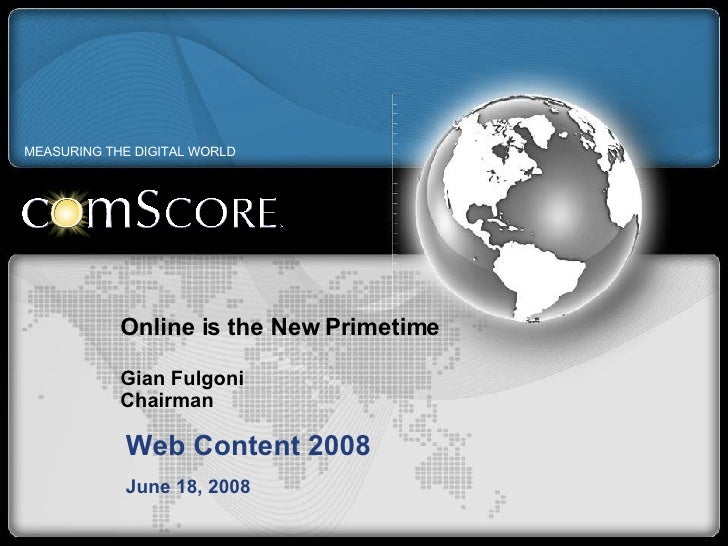 Online is the New Primetime Gian Fulgoni Chairman Web Content 2008 June 18, 2008 MEASURING THE DIGITAL WORLD
