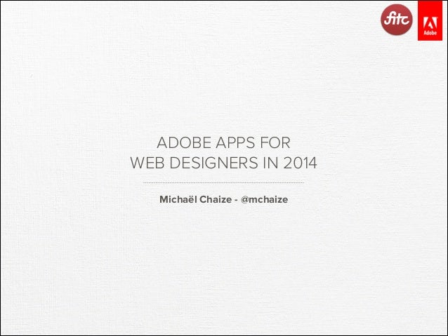 ADOBE APPS FOR WEB DESIGNERS IN 2014 Michaël Chaize - @mchaize