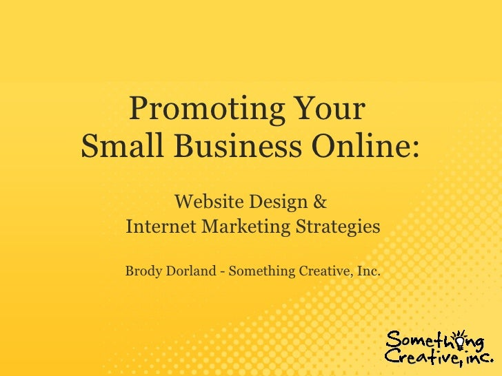 Promoting Your  Small Business Online: Website Design &  Internet Marketing Strategies Brody Dorland - Something Creative,...