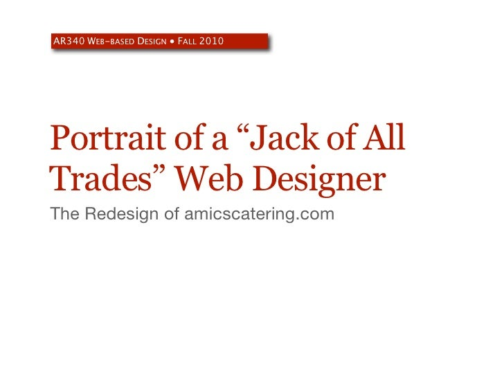 "AR340 WEB-BASED DESIGN ● FALL 2010     Portrait of a ""Jack of All Trades"" Web Designer The Redesign of amicscatering.com"