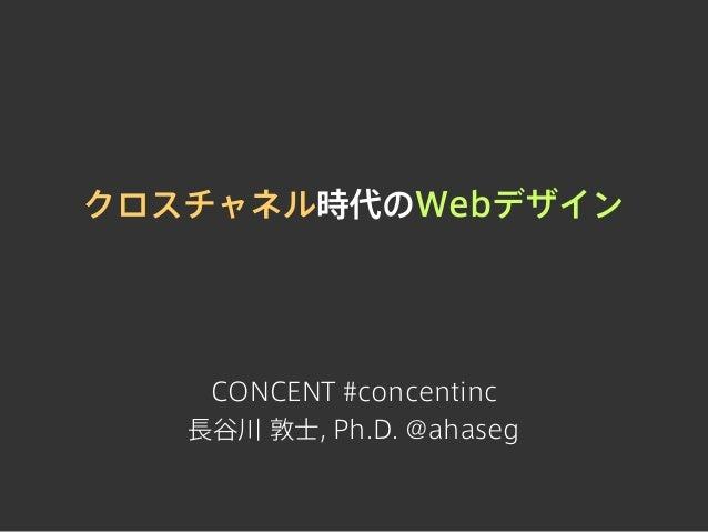 クロスチャネル時代のWebデザインCONCENT #concentinc長谷川 敦士, Ph.D. @ahaseg