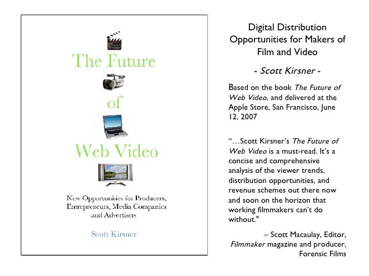 Digital Distribution Opportunities for Makers of Film and Video -  Scott Kirsner  - B ased on the book  The Future of Web ...