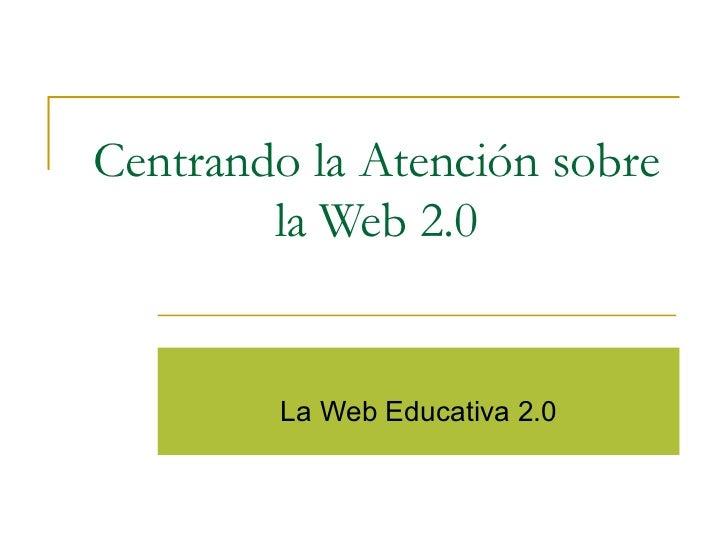 Centrando la Atención sobre la Web 2.0 La Web Educativa 2.0