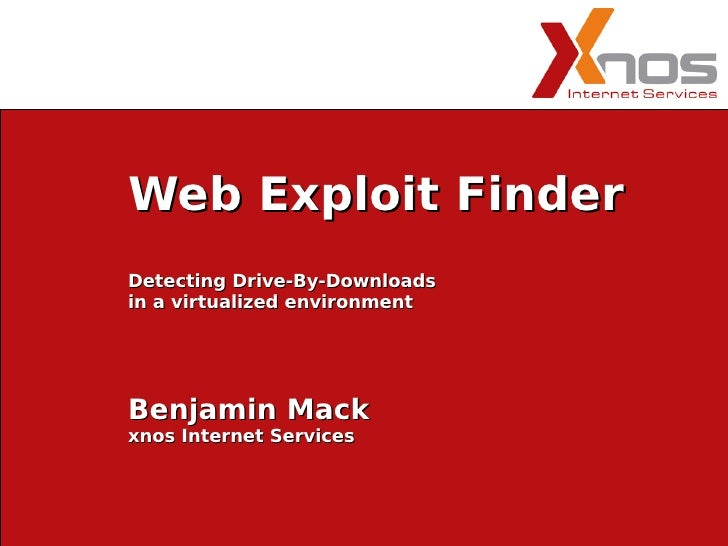 Web Exploit Finder Detecting Drive-By-Downloads in a virtualized environment     Benjamin Mack xnos Internet Services