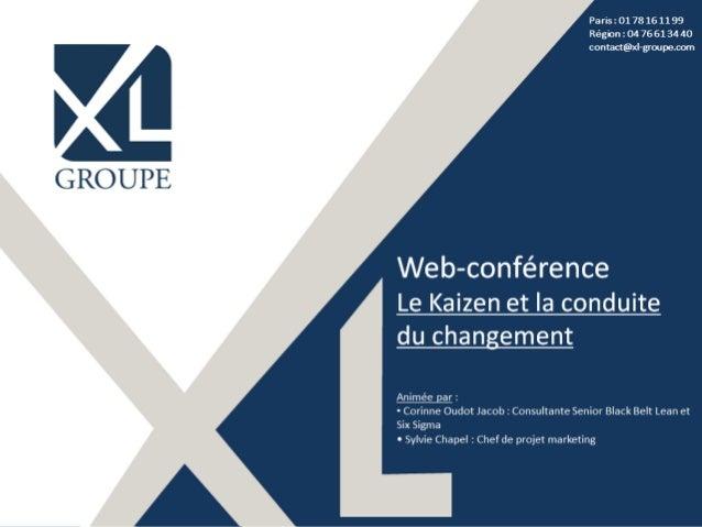 Paris : 01 78 16 11 99 Région : 04 76 61 34 40 contact@xl-groupe.com Web-conférence Le Kaizen et la conduite du changement...