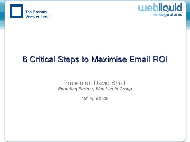 6 Critical Steps to Maximise Email ROI Presenter: David Shiell Founding Partner, Web Liquid Group 15 th  April 2008
