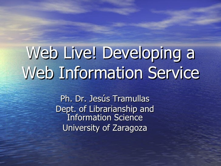 Web Live! Developing a Web Information Service Ph. Dr. Jesús Tramullas Dept. of Librarianship and Information Science Univ...