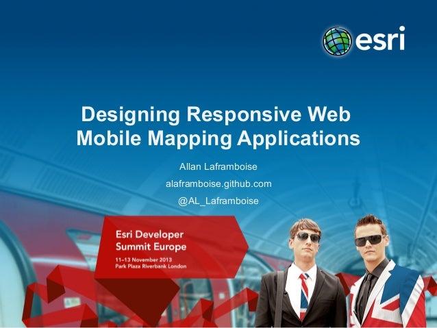 Designing Responsive Web Mobile Mapping Applications Allan Laframboise alaframboise.github.com @AL_Laframboise