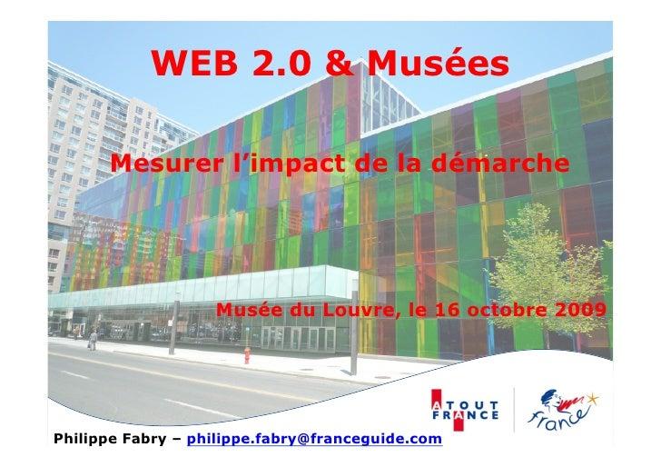 WEB 2.0 & Musées        Mesurer l'impact de la démarche                        Musée du Louvre, le 16 octobre 2009     Phi...