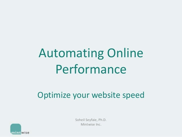 Automating Online Performance Optimize your website speed Soheil Seyfaie, Ph.D. Mintwise Inc.