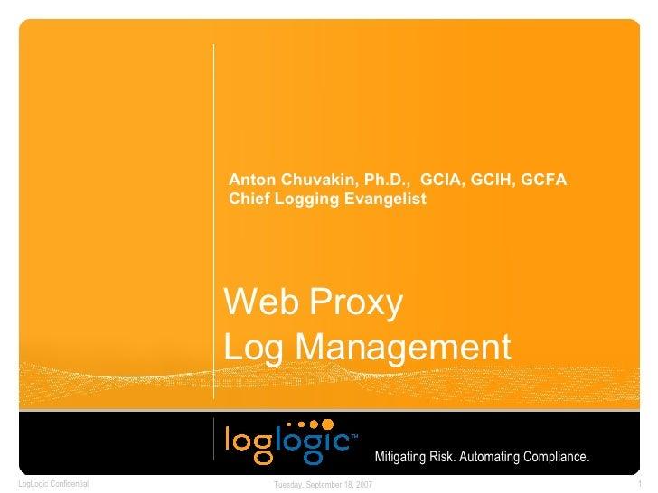 Web Proxy  Log Management  Anton Chuvakin, Ph.D.,  GCIA, GCIH, GCFA Chief Logging Evangelist Mitigating Risk. Automating C...