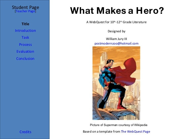 What Makes a Hero? Student Page Title Introduction Task Process Evaluation Conclusion Credits [ Teacher Page ] A WebQuest ...