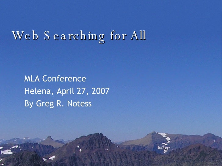 Web Searching for All MLA Conference Helena, April 27, 2007 By Greg R. Notess
