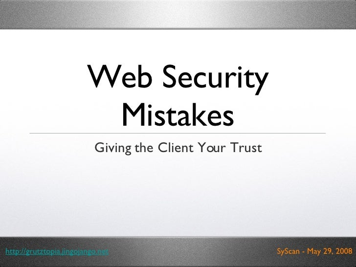 Web Security Mistakes <ul><li>Giving the Client Your Trust </li></ul>