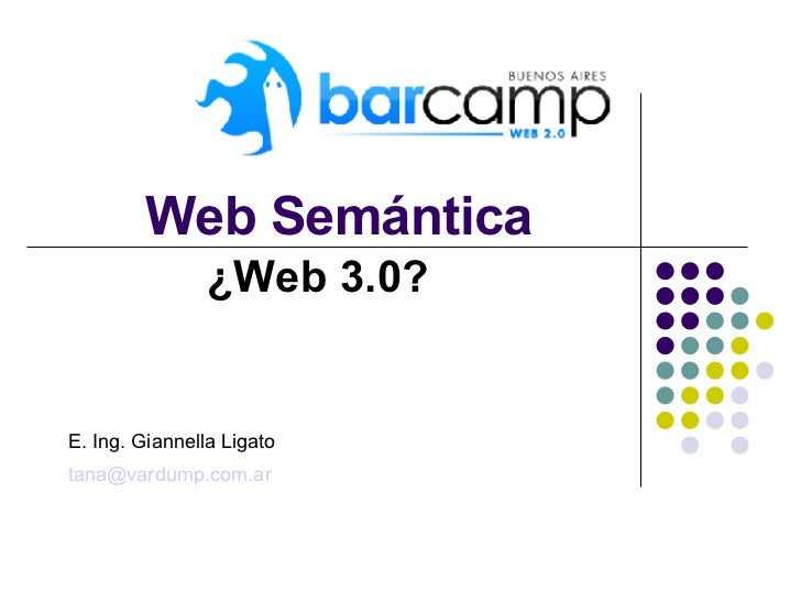 Web Semántica ¿Web 3.0? E. Ing. Giannella Ligato [email_address]
