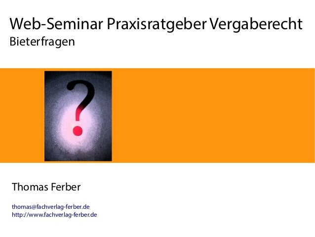 Web-Seminar Praxisratgeber Vergaberecht Bieterfragen  Thomas Ferber thomas@fachverlag-ferber.de http://www.fachverlag-ferb...