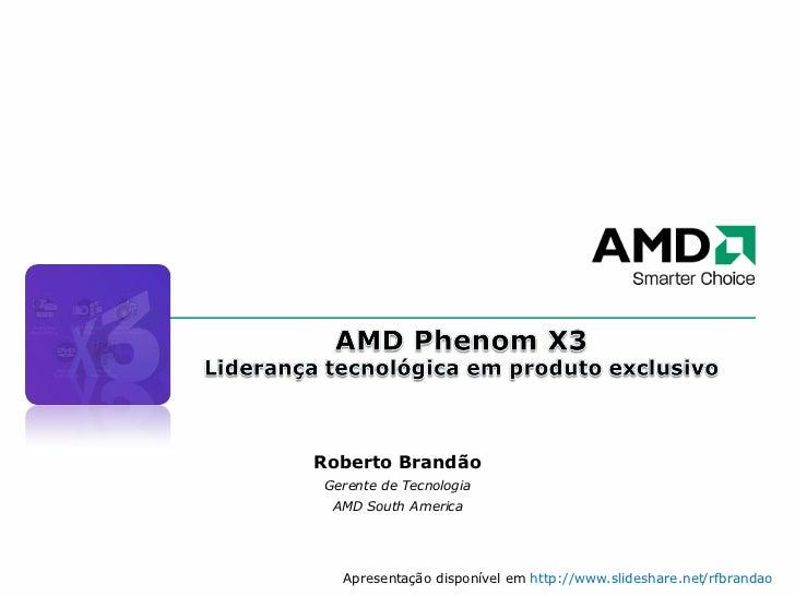 Roberto Brandão Gerente de Tecnologia AMD South America Apresentação disponível em  http://www.slideshare.net/rfbrandao