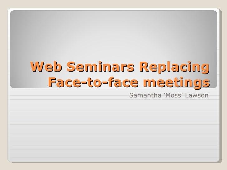 Web Seminars Replacing Face-to-face meetings Samantha 'Moss' Lawson
