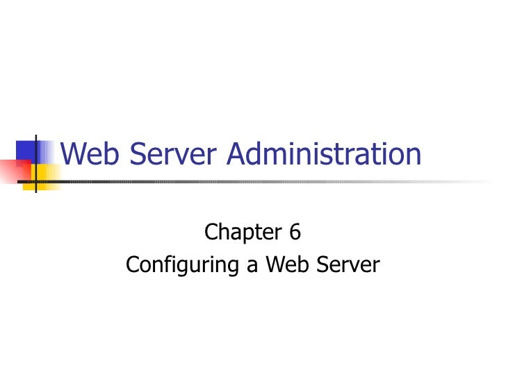 Web Server Administration Chapter 6 Configuring a Web Server