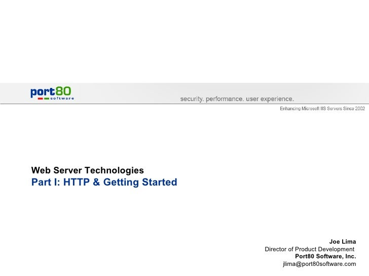 Web Server Technologies Part I: HTTP & Getting Started Joe Lima Director of Product Development  Port80 Software, Inc. [em...