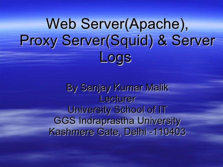 Web Server(Apache), Proxy Server(Squid) & Server Logs   By Sanjay Kumar Malik Lecturer University School of IT GGS Indrapr...