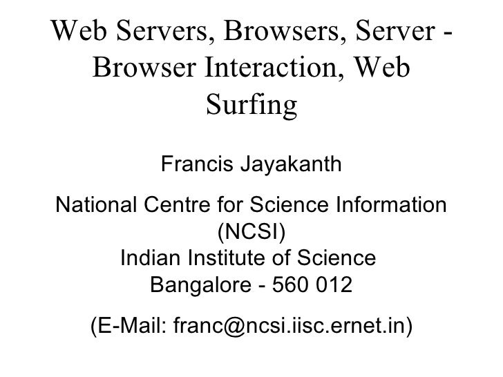 Web Servers, Browsers, Server - Browser Interaction, Web Surfing Francis Jayakanth National Centre for Science Information...