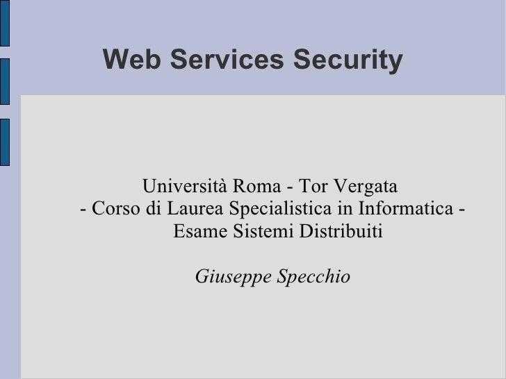 Web Services Security           Università Roma - Tor Vergata - Corso di Laurea Specialistica in Informatica -            ...