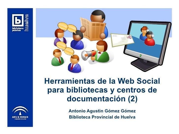 Herramientas de la Web Social para bibliotecas y centros de documentación (2) Antonio Agustín Gómez Gómez Biblioteca Provi...