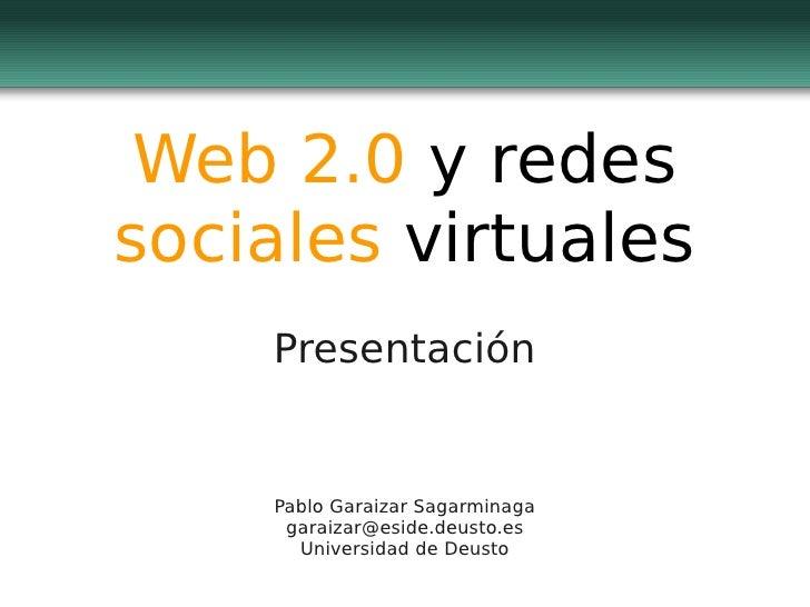 Web 2.0 y redes sociales virtuales     Presentación       Pablo Garaizar Sagarminaga      garaizar@eside.deusto.es       U...