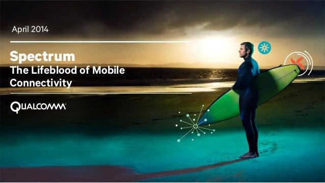 1 Spectrum The Lifeblood of Mobile Connectivity April 2014