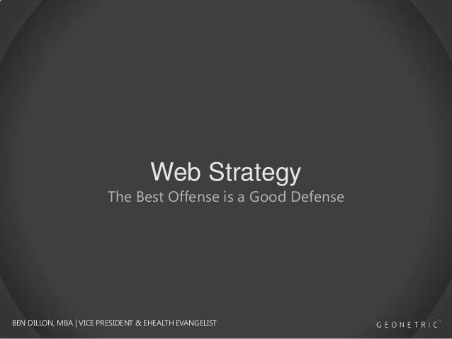 Web Strategy  The Best Offense is a Good Defense  BEN DILLON, MBA | VICE PRESIDENT & EHEALTH EVANGELIST