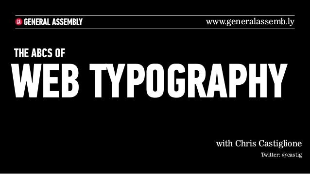 www.generalassemb.lyTHE ABCS OFWEB TYPOGRAPHY                with Chris Castiglione                           Twitter: @ca...